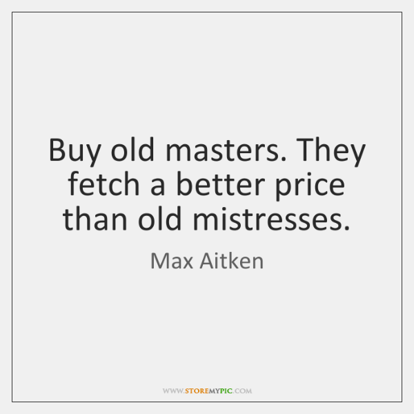 Buy old masters. They fetch a better price than old mistresses.