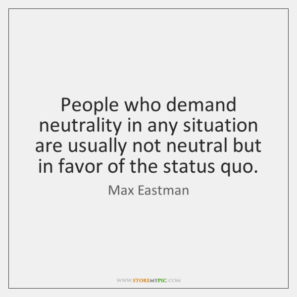 People who demand neutrality in any situation are usually not neutral but ...