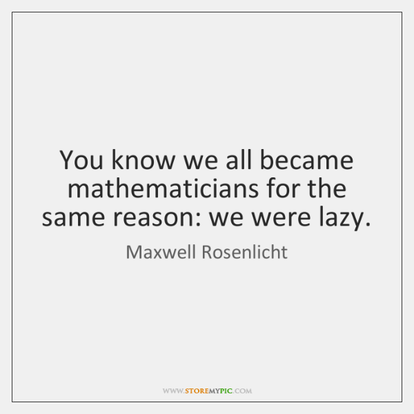 You know we all became mathematicians for the same reason: we were ...