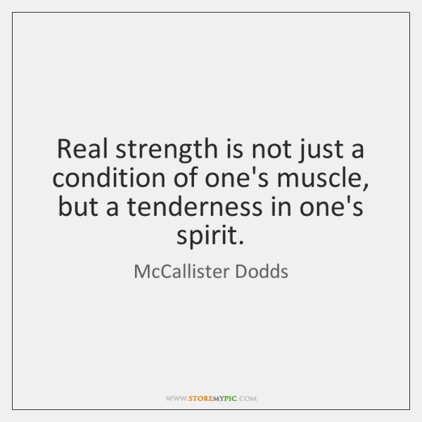 Real strength is not just a condition of one's muscle, but a ...