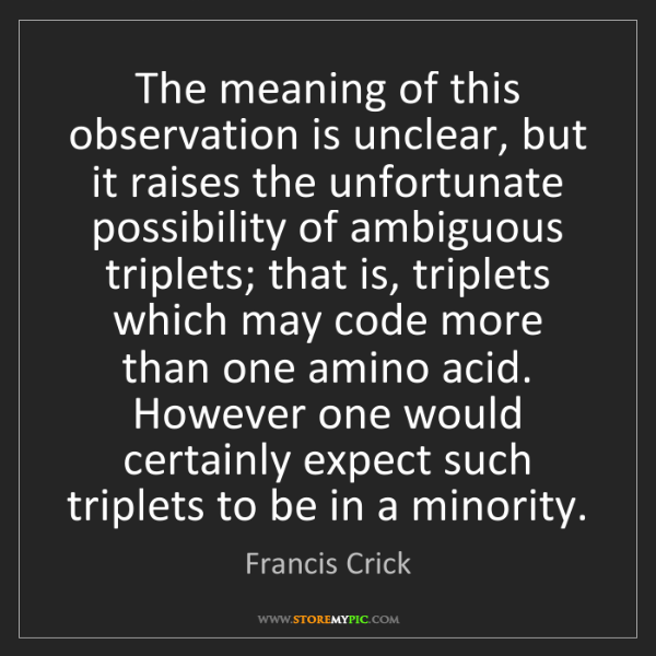 Francis Crick: The meaning of this observation is unclear, but it raises...