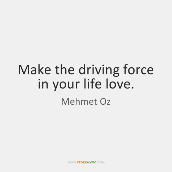 Make The Driving Force In Your Life Love Storemypic