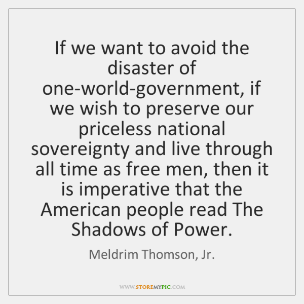 If we want to avoid the disaster of one-world-government, if we wish ...