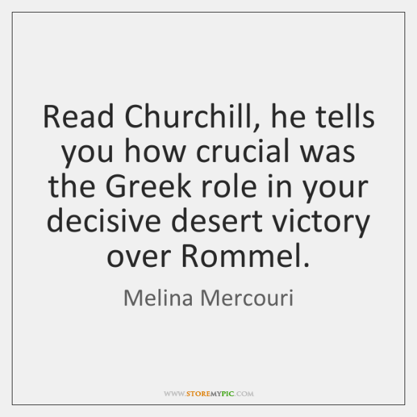Read Churchill, he tells you how crucial was the Greek role in ...