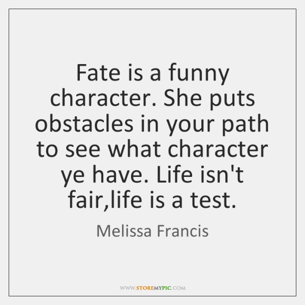 Fate is a funny character. She puts obstacles in your path to ...