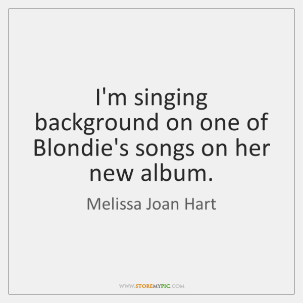 I'm singing background on one of Blondie's songs on her new album.