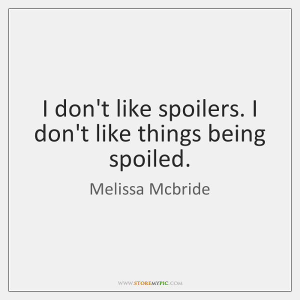 I don't like spoilers. I don't like things being spoiled.