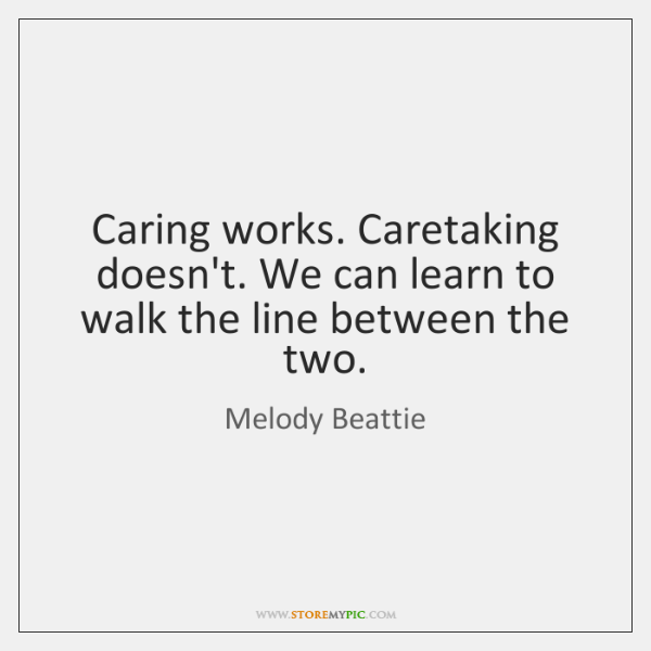 Caring works. Caretaking doesn't. We can learn to walk the line between ...