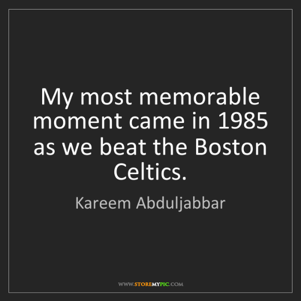 Kareem Abduljabbar: My most memorable moment came in 1985 as we beat the...