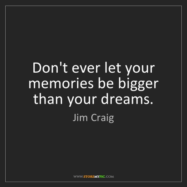 Jim Craig: Don't ever let your memories be bigger than your dreams.