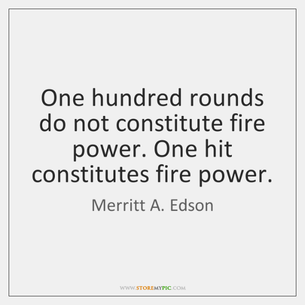 One hundred rounds do not constitute fire power. One hit constitutes fire ...