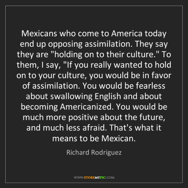 Richard Rodriguez: Mexicans who come to America today end up opposing assimilation....