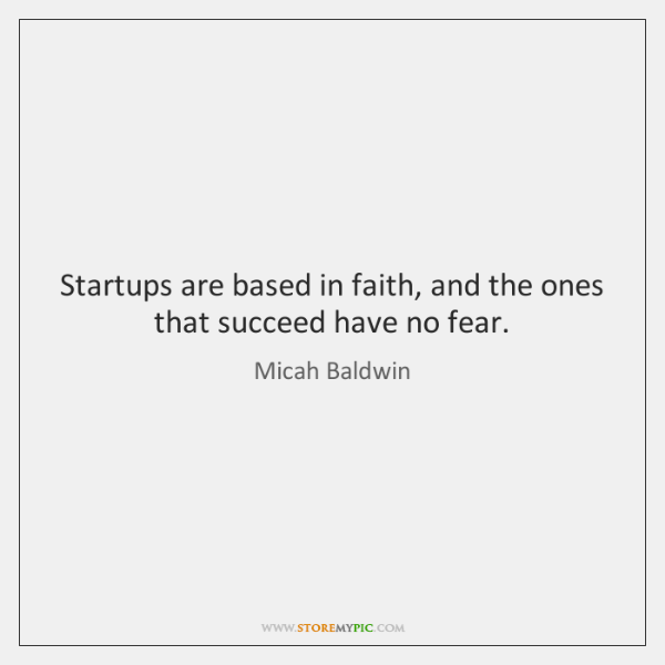Startups are based in faith, and the ones that succeed have no ...