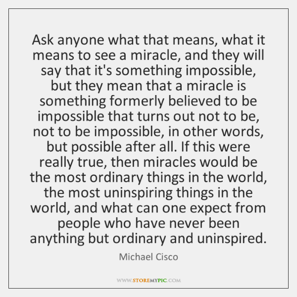 Ask anyone what that means, what it means to see a miracle, ...