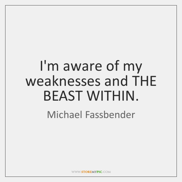 I'm aware of my weaknesses and THE BEAST WITHIN.