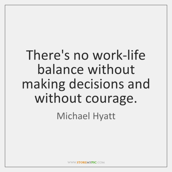 There S No Work Life Balance Without Making Decisions And Without