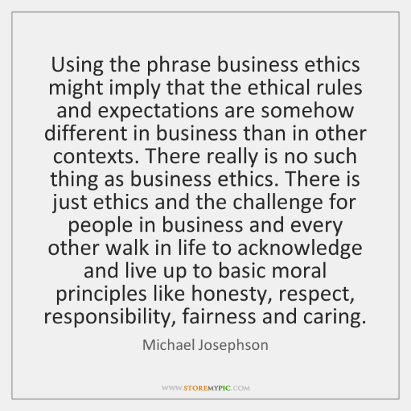 Using the phrase business ethics might imply that the ethical rules and ...