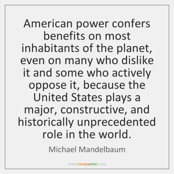 American power confers benefits on most inhabitants of the planet, even on ...