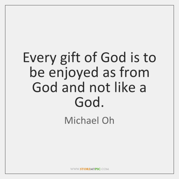 Every gift of God is to be enjoyed as from God and ...