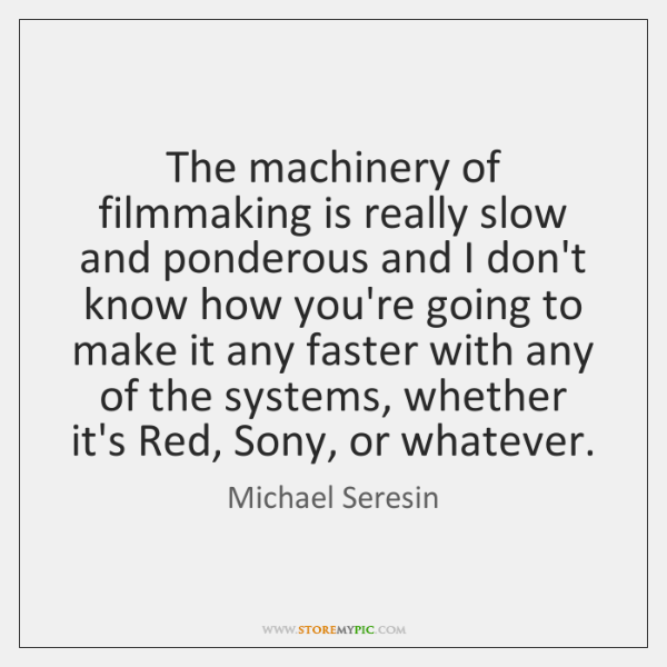 The machinery of filmmaking is really slow and ponderous and I don't ...