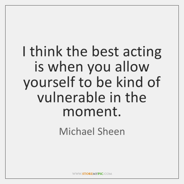 I think the best acting is when you allow yourself to be ...