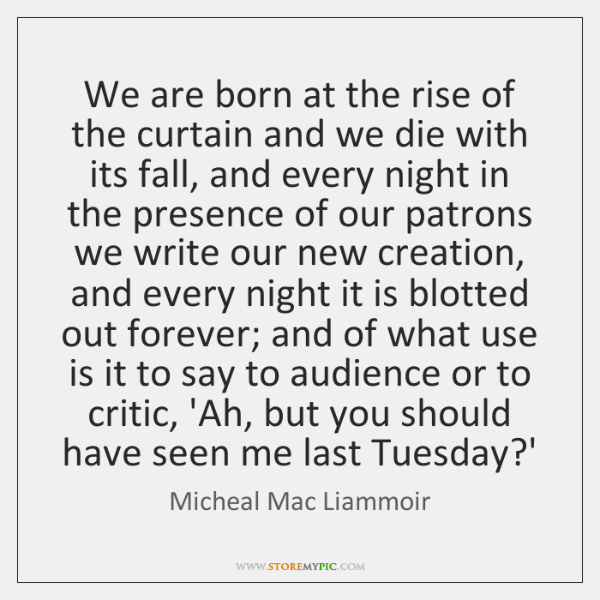 We are born at the rise of the curtain and we die ...