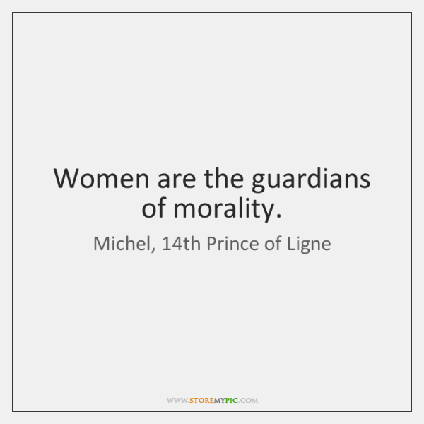 Women are the guardians of morality.