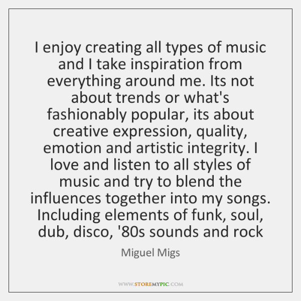 I enjoy creating all types of music and I take inspiration from ...