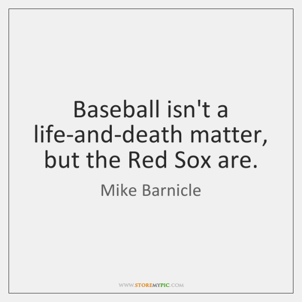Baseball isn't a life-and-death matter, but the Red Sox are.