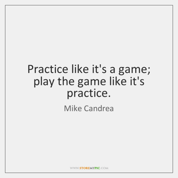 Practice like it's a game; play the game like it's practice.