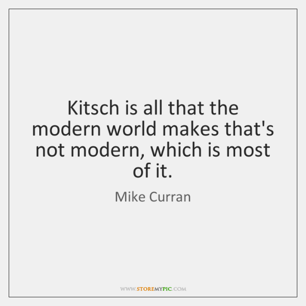 Kitsch is all that the modern world makes that's not modern, which ...