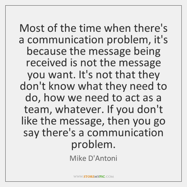 Most of the time when there's a communication problem, it's because the ...