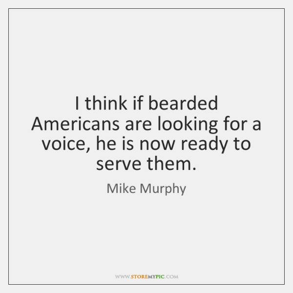 I think if bearded Americans are looking for a voice, he is ...