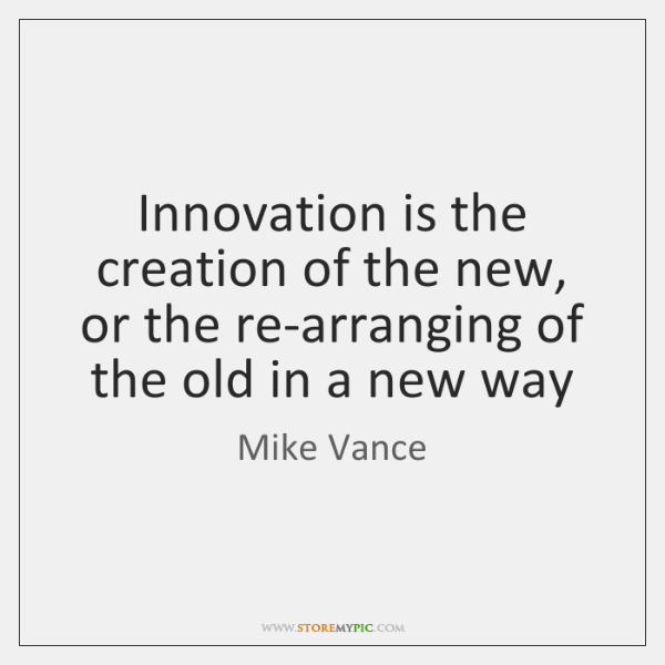 Innovation is the creation of the new, or the re-arranging of the ...