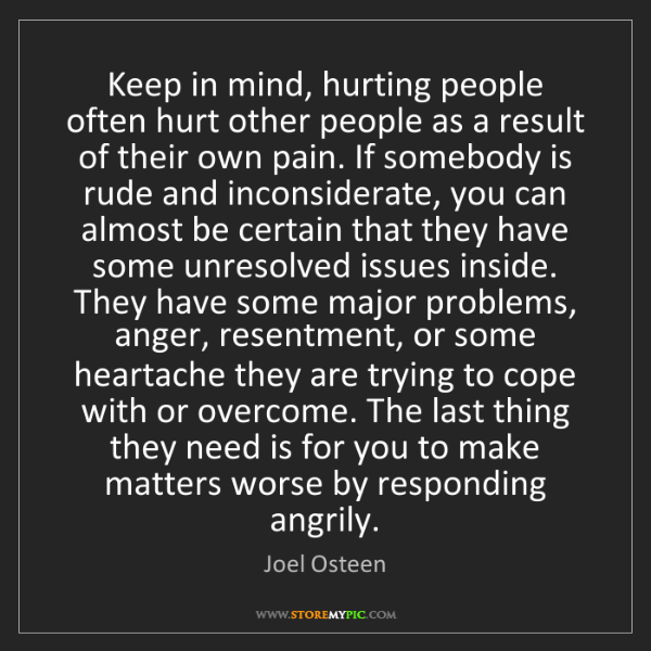 Joel Osteen: Keep in mind, hurting people often hurt other people...