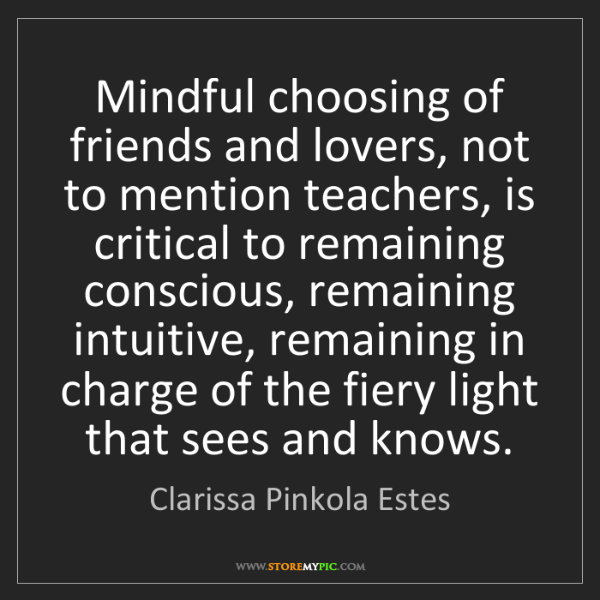 Clarissa Pinkola Estes: Mindful choosing of friends and lovers, not to mention...