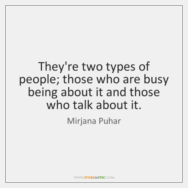 They're two types of people; those who are busy being about it ...