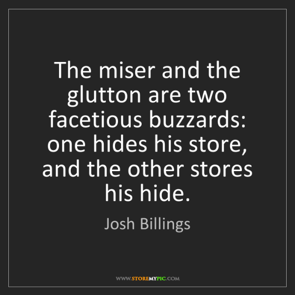 Josh Billings: The miser and the glutton are two facetious buzzards:...