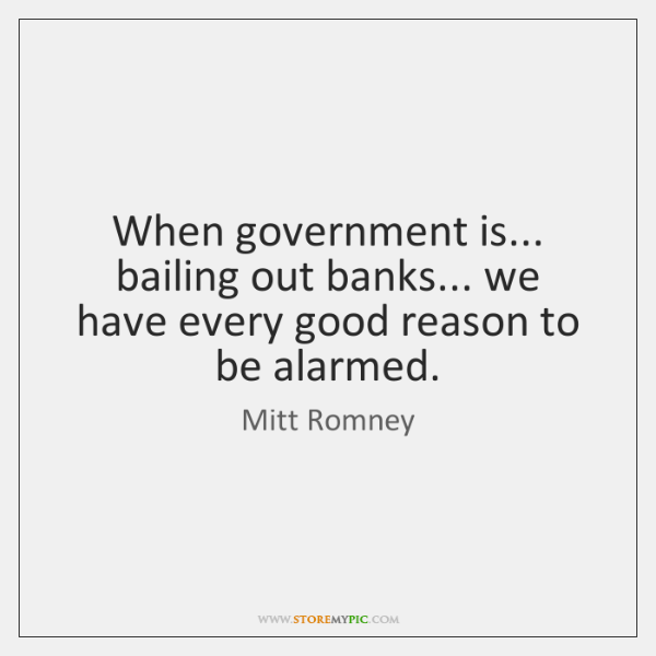 When government is... bailing out banks... we have every good reason to ...