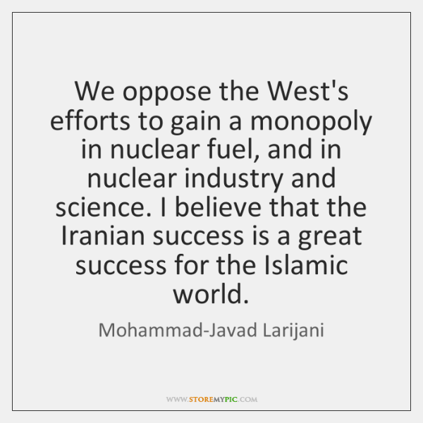 We oppose the West's efforts to gain a monopoly in nuclear fuel, ...