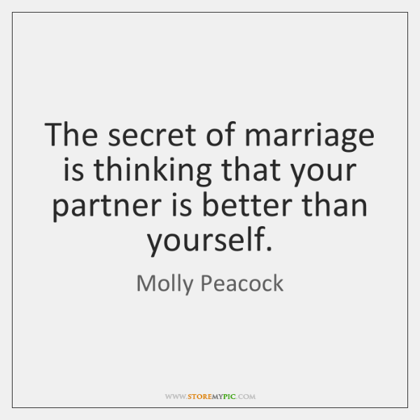 The secret of marriage is thinking that your partner is better than ...