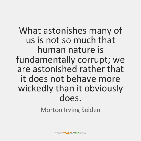 What astonishes many of us is not so much that human nature ...