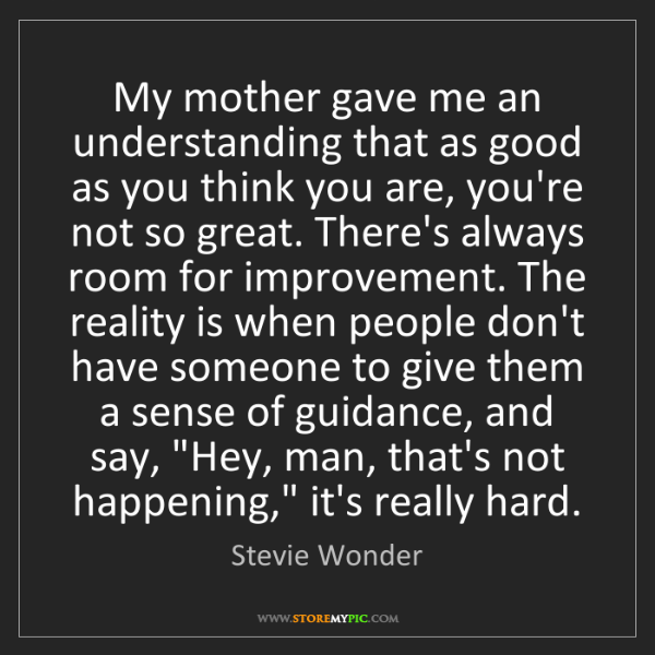 Stevie Wonder: My mother gave me an understanding that as good as you...