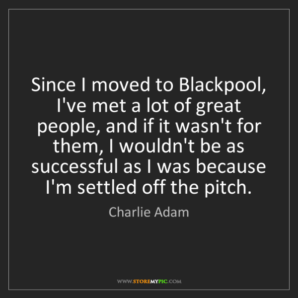 Charlie Adam: Since I moved to Blackpool, I've met a lot of great people,...