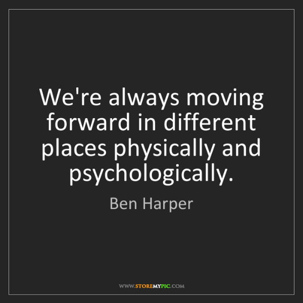 Ben Harper: We're always moving forward in different places physically...