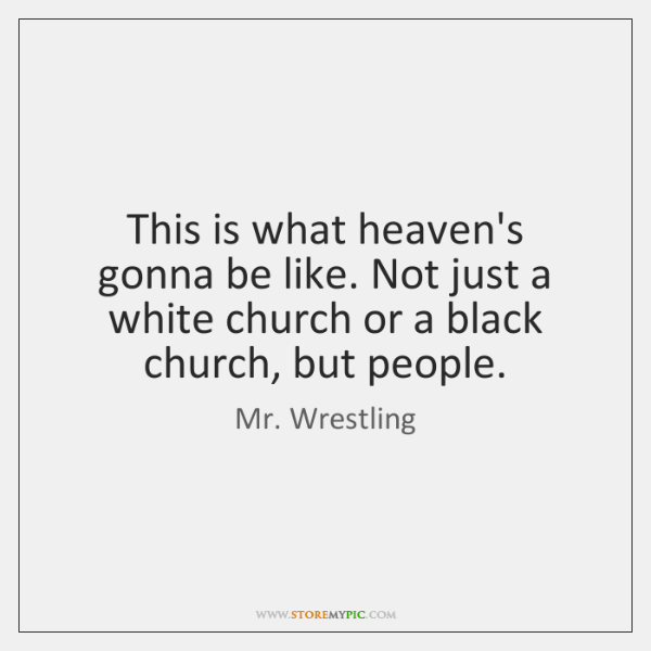 This is what heaven's gonna be like. Not just a white church ...