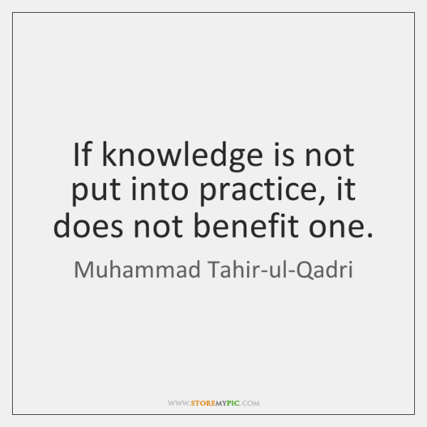 If knowledge is not put into practice, it does not benefit one.