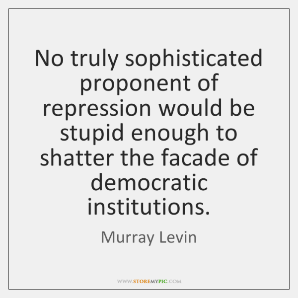 No truly sophisticated proponent of repression would be stupid enough to shatter ...