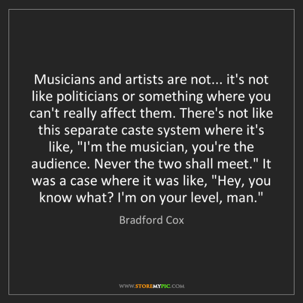 Bradford Cox: Musicians and artists are not... it's not like politicians...