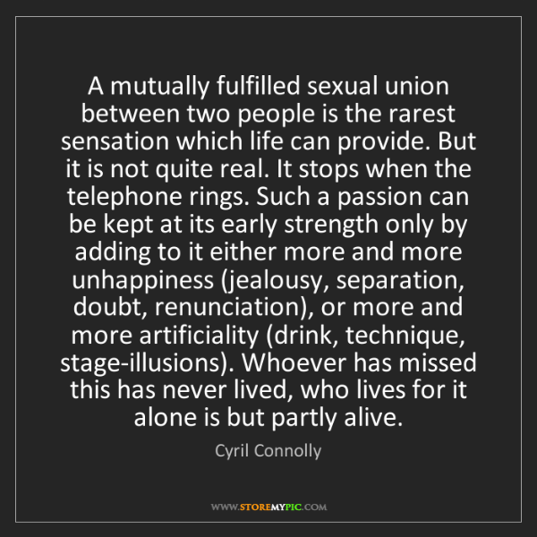 Cyril Connolly: A mutually fulfilled sexual union between two people...